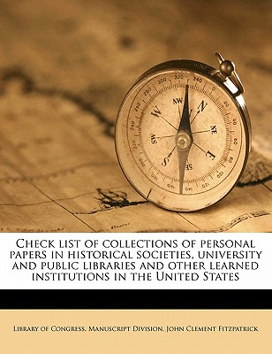 Check List of Collections of Personal Papers in Historical Societies, University and Public Libraries and Other Learned Institutions in the United States - Fitzpatrick, John Clement, and Library of Congress Manuscript Division (Creator)