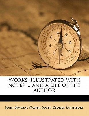 Works. Illustrated with Notes ... and a Life of the Author - Dryden, John, and Scott, Walter, Sir, and Saintsbury, George