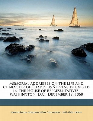 Memorial Addresses on the Life and Character of Thaddeus Stevens Delivered in the House of Representatives, Washington, D.C., December 17, 1868 - United States Congress (40th, 3rd Sessi (Creator)