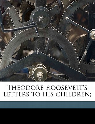 Theodore Roosevelt's Letters to His Children; - Roosevelt, Theodore, IV, and Bishop, Joseph Bucklin 1847