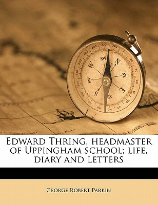 Edward Thring, Headmaster of Uppingham School; Life, Diary and Letters - Parkin, George Robert