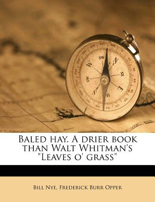 "Baled Hay. a Drier Book Than Walt Whitman's ""Leaves O' Grass"" - Nye, Bill, and Opper, Frederick Burr"