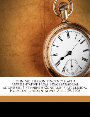 John McPherson Pinckney (Late a Representative from Texas) Memorial Addresses. Fifty-Ninth Congress, First Session, House of Representatives, April 29, 1906 - United States Congress (59th, 1st Sessi (Creator), and United States Congress Memorial Addres (Creator)