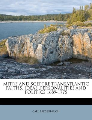 Mitre and Sceptre: Transatlantic Faiths, Ideas, Personalities and Politics, 1689-1775 - Bridenbaugh, Carl