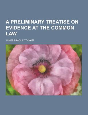 A Preliminary Treatise on Evidence at the Common Law - Thayer, James Bradley