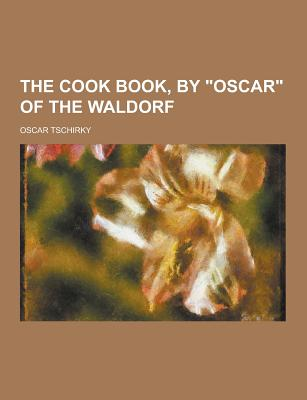 The Cook Book, by Oscar of the Waldorf - Tschirky, Oscar