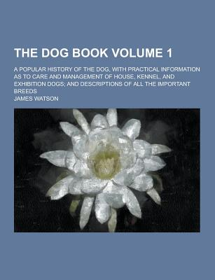 The Dog Book; A Popular History of the Dog, with Practical Information as to Care and Management of House, Kennel, and Exhibition Dogs; And Descriptio - Watson, James