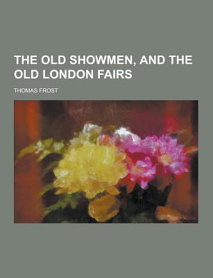 The Old Showmen, and the Old London Fairs - Frost, Thomas
