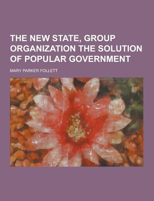 The New State, Group Organization the Solution of Popular Government - Follett, Mary Parker