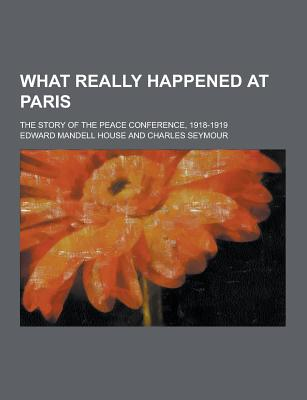What Really Happened at Paris; The Story of the Peace Conference, 1918-1919 - House, Edward Mandell