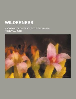 Wilderness; A Journal of Quiet Adventure in Alaska - Kent, Rockwell