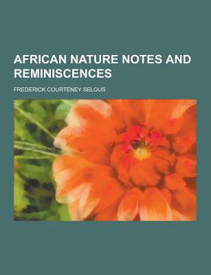 African Nature Notes and Reminiscences - Selous, Frederick Courteney