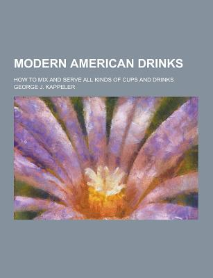 Modern American Drinks; How to Mix and Serve All Kinds of Cups and Drinks - Kappeler, George J