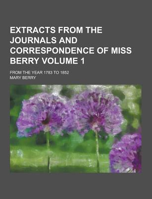 Extracts from the Journals and Correspondence of Miss Berry; From the Year 1783 to 1852 Volume 1 - Berry, Mary