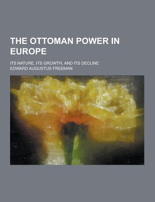 The Ottoman Power in Europe; Its Nature, Its Growth, and Its Decline - Freeman, Edward Augustus