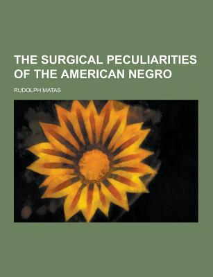 The Surgical Peculiarities of the American Negro - Matas, Rudolph