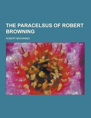 The Paracelsus of Robert Browning - Browning, Robert