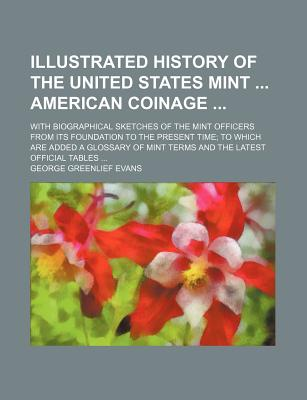 Illustrated History of the United States Mint American Coinage; With Biographical Sketches of the Mint Officers from Its Foundation to the Present Time to Which Are Added a Glossary of Mint Terms and the Latest Official Tables - Evans, George Greenlief