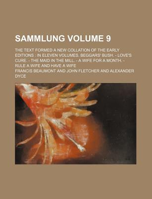 Sammlung Volume 9; The Text Formed a New Collation of the Early Editions in Eleven Volumes. Beggars' Bush. - Love's Cure. - The Maid in the Mill. - A Wife for a Month. - Rule a Wife and Have a Wife - Beaumont, Francis