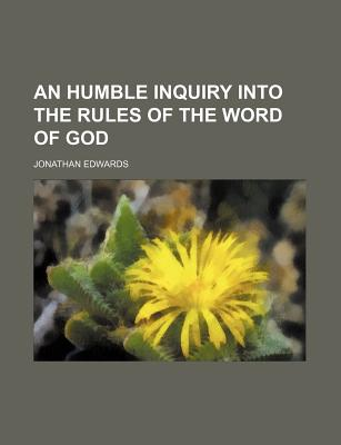 A Humble Inquiry Into the Rules of the Word of God (1790) - Edwards, Jonathan