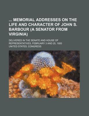 Memorial Addresses on the Life and Character of John S. Barbour (a Senator from Virginia) - Congress, United States, Professor