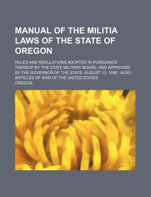 Manual of the Militia Laws of the State of Oregon; Rules and Regulations Adopted in Pursuance Thereof by the State Military Board, and Approved by the - Oregon
