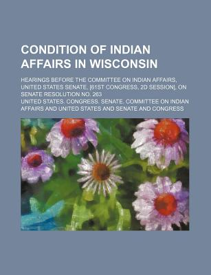 Condition of Indian Affairs in Wisconsin; Hearings Before the Committee on Indian Affairs, United States Senate, [61st Congress, 2D Session], on Senate Resolution No. 263 - Affairs, United States Congress
