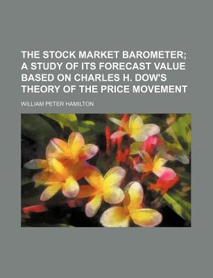 The Stock Market Barometer: A Study of Its Forecast Value Based on Charles H. Dow's Theory of the Price Movement, with an Analysis of the Market and Its History Since 1897 - Hamilton, William Peter