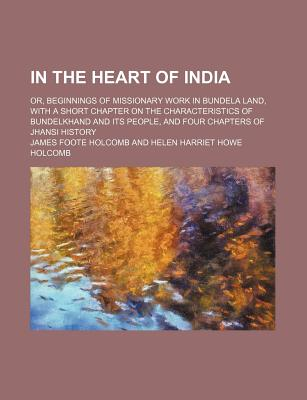 A In the Heart of India; Or, Beginnings of Missionary Work in Bundela Land, with a Short Chapter on the Characteristics of Bundelkhand and Its People - Holcomb, James Foote