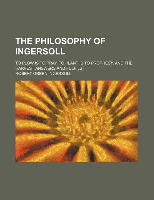 The Philosophy of Ingersoll; To Plow Is to Pray, to Plant Is to Prophesy, and the Harvest Answers and Fulfils - Ingersoll, Robert Green, Colonel