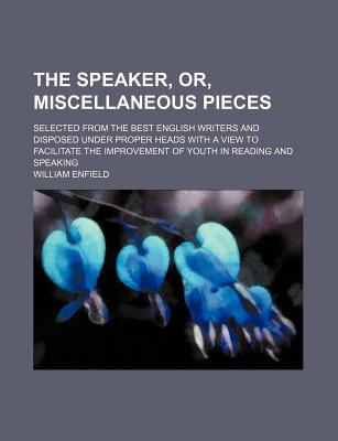 The Speaker, Or, Miscellaneous Pieces; Selected from the Best English Writers and Disposed Under Proper Heads with a View to Facilitate the Improvement of Youth in Reading and Speaking - Enfield, William