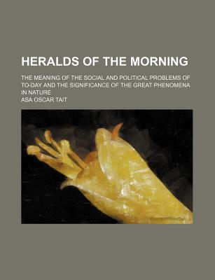 Heralds of the Morning: The Meaning of the Social and Political Problems of To-Day and the Significance of the Great Phenomena in Nature - Tait, Asa Oscar