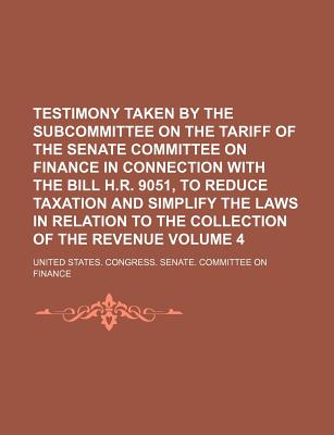 Testimony Taken by the Subcommittee on the Tariff of the Senate Committee on Finance in Connection with the Bill H.R. 9051, to Reduce Taxation and Simplify the Laws in Relation to the Collection of the Revenue Volume 4 - Finance, United States Congress