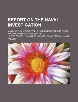 Report on the Naval Investigation; Views of the Minority of the Subcommittee on Naval Affairs, United States Senate - Affairs, United States Congress