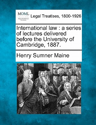 International Law: A Series of Lectures Delivered Before the University of Cambridge, 1887. - Maine, Henry James Sumner, Sir