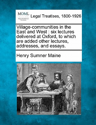 Village-Communities in the East and West: Six Lectures Delivered at Oxford, to Which Are Added Other Lectures, Addresses, and Essays. - Maine, Henry James Sumner, Sir