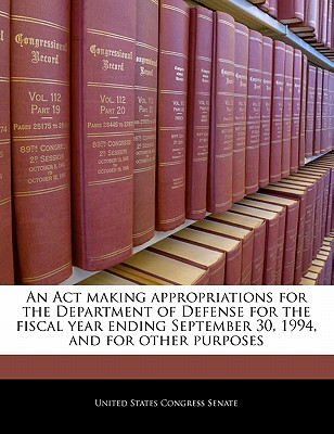 An ACT Making Appropriations for the Department of Defense for the Fiscal Year Ending September 30, 1994, and for Other Purposes - United States Congress Senate (Creator)