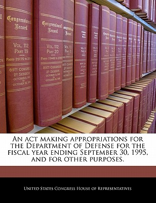 An ACT Making Appropriations for the Department of Defense for the Fiscal Year Ending September 30, 1995, and for Other Purposes. - United States Congress House of Represen (Creator)