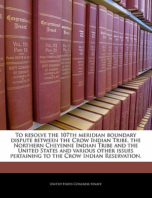 To Resolve the 107th Meridian Boundary Dispute Between the Crow Indian Tribe, the Northern Cheyenne Indian Tribe and the United States and Various Other Issues Pertaining to the Crow Indian Reservation. - United States Congress Senate (Creator)
