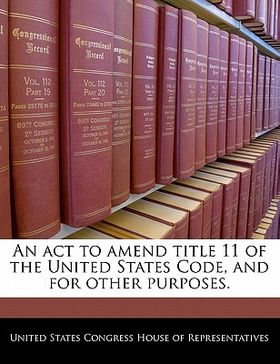 An ACT to Amend Title 11 of the United States Code, and for Other Purposes. - United States Congress Senate (Creator)