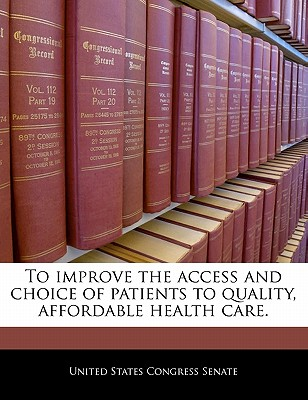 To Improve the Access and Choice of Patients to Quality, Affordable Health Care. - United States Congress Senate (Creator)