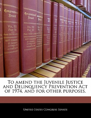 To Amend the Juvenile Justice and Delinquency Prevention Act of 1974, and for Other Purposes. - United States Congress Senate (Creator)