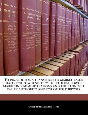 To Provide for a Transition to Market-Based Rates for Power Sold by the Federal Power Marketing Administrations and the Tennessee Valley Authority, and for Other Purposes. - United States Congress Senate (Creator)