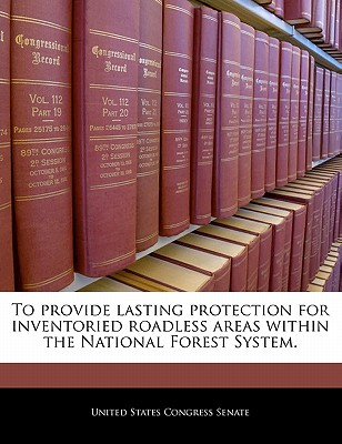 To Provide Lasting Protection for Inventoried Roadless Areas Within the National Forest System. - United States Congress Senate (Creator)