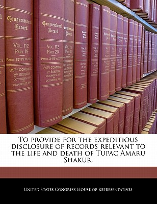To Provide for the Expeditious Disclosure of Records Relevant to the Life and Death of Tupac Amaru Shakur. - United States Congress House of Represen (Creator)