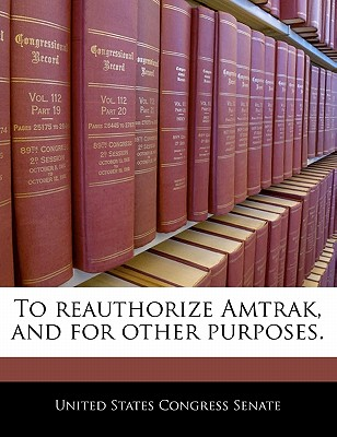To Reauthorize Amtrak, and for Other Purposes. - United States Congress Senate (Creator)