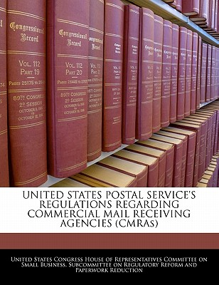 United States Postal Service's Regulations Regarding Commercial Mail Receiving Agencies (Cmras) - United States Congress House of Represen (Creator)