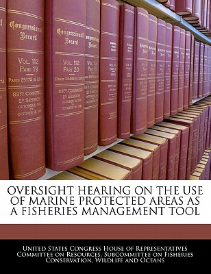 Oversight Hearing on the Use of Marine Protected Areas as a Fisheries Management Tool - United States Congress House of Represen (Creator)