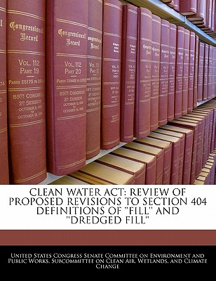 Clean Water ACT: Review of Proposed Revisions to Section 404 Definitions of ''Fill'' and ''Dredged Fill'' - United States Congress Senate Committee (Creator)