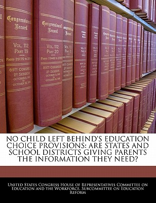 No Child Left Behind's Education Choice Provisions: Are States and School Districts Giving Parents the Information They Need? - United States Congress House of Represen (Creator)